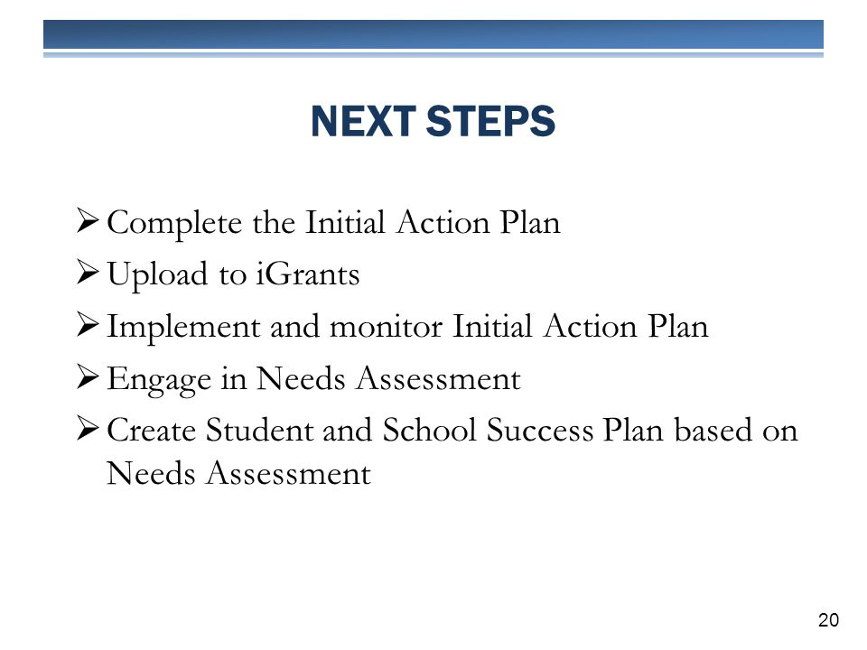 NEXT STEPS 20 Complete the Initial Action Plan Upload to iGrants Implement and monitor Initial Action Plan Engage in Needs Assessment Create Student and School Success Plan based on Needs Assessment