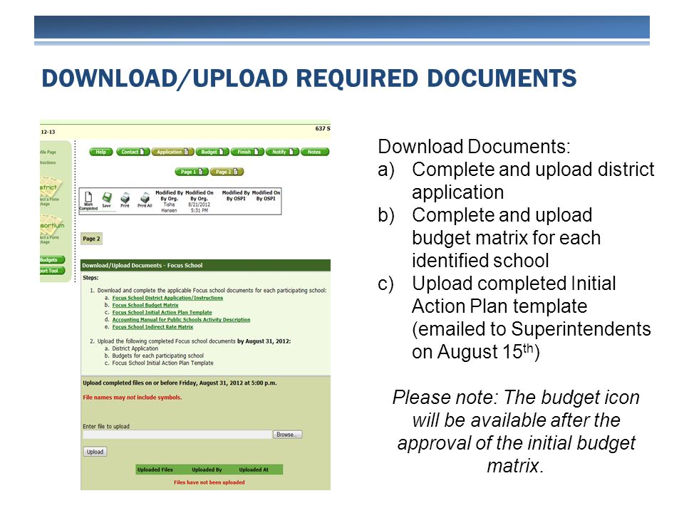 DOWNLOAD/UPLOAD REQUIRED DOCUMENTS Download Documents: a)Complete and upload district application b)Complete and upload budget matrix for each identified school c)Upload completed Initial Action Plan template (emailed to Superintendents on August 15 th ) Please note: The budget icon will be available after the approval of the initial budget matrix.