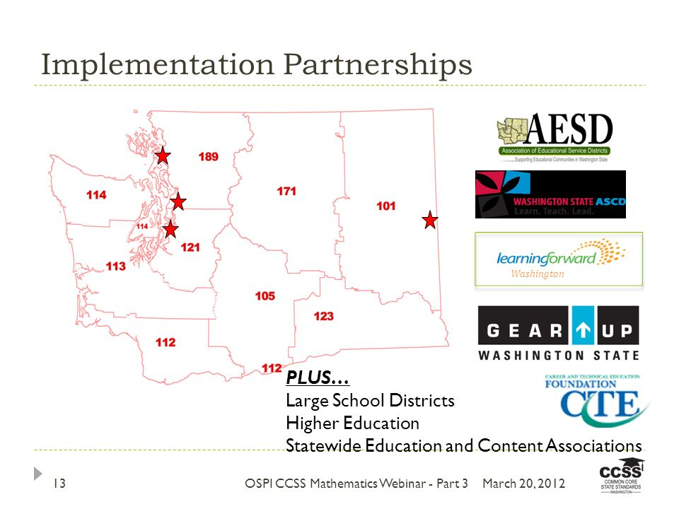 Implementation Partnerships March 20, 2012OSPI CCSS Mathematics Webinar - Part 313 PLUS… Large School Districts Higher Education Statewide Education and Content Associations Washington