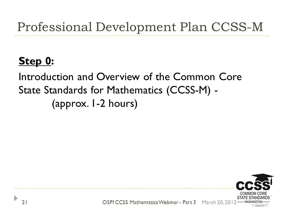 Professional Development Plan CCSS-M OSPI CCSS Mathematics Webinar - Part 3 Step 0: Introduction and Overview of the Common Core State Standards for Mathematics (CCSS-M) - (approx.