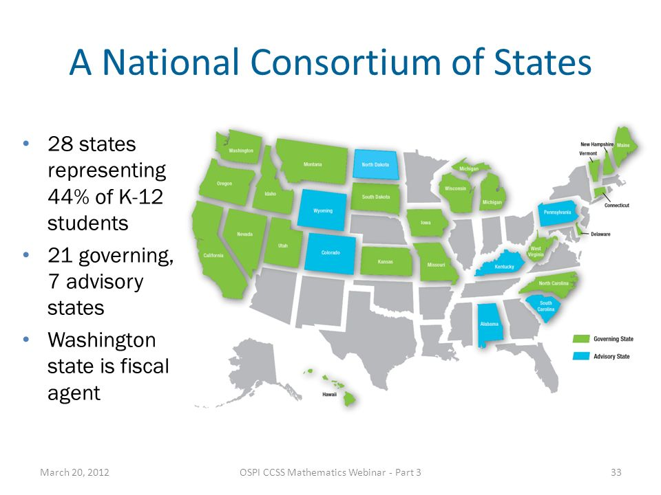 A National Consortium of States 28 states representing 44% of K-12 students 21 governing, 7 advisory states Washington state is fiscal agent March 20, 2012OSPI CCSS Mathematics Webinar - Part 333