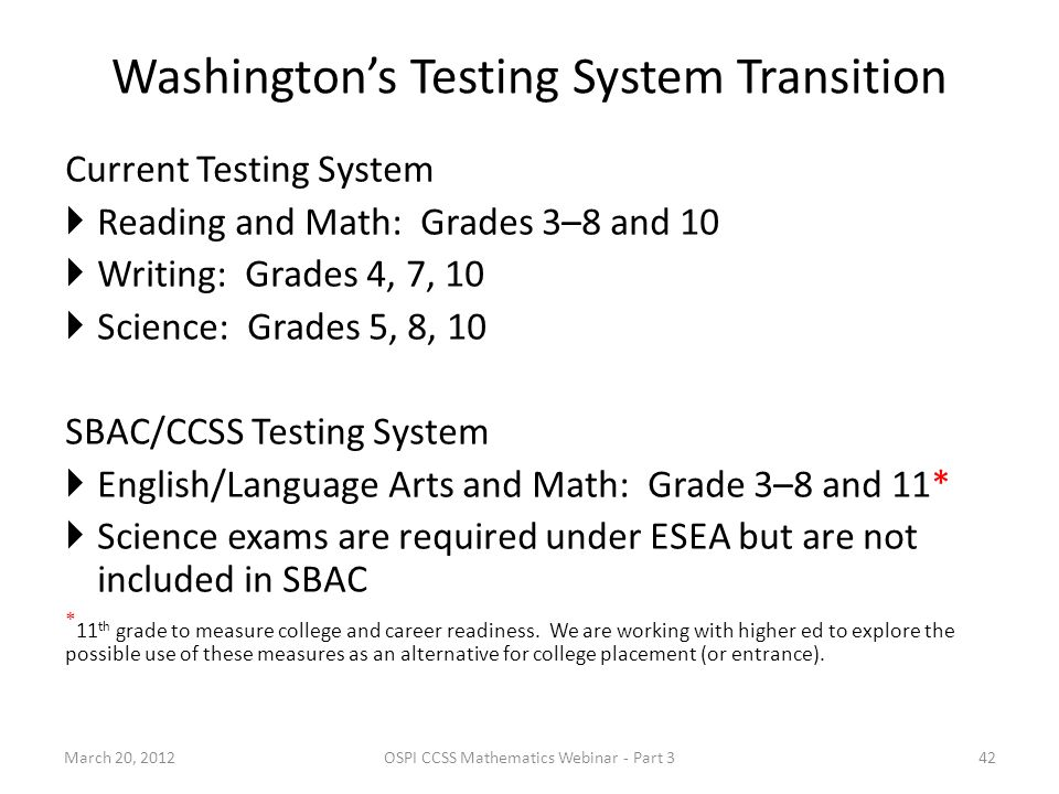 Washingtons Testing System Transition Current Testing System Reading and Math: Grades 3–8 and 10 Writing: Grades 4, 7, 10 Science: Grades 5, 8, 10 SBAC/CCSS Testing System English/Language Arts and Math: Grade 3–8 and 11* Science exams are required under ESEA but are not included in SBAC * 11 th grade to measure college and career readiness.