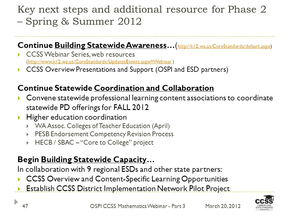 Key next steps and additional resource for Phase 2 – Spring & Summer 2012 March 20, 2012OSPI CCSS Mathematics Webinar - Part 347 Continue Building Statewide Awareness…( http://k12.wa.us/CoreStandards/default.aspx) http://k12.wa.us/CoreStandards/default.aspx CCSS Webinar Series, web resources (http://www.k12.wa.us/CoreStandards/UpdatesEvents.aspx#Webinar )http://www.k12.wa.us/CoreStandards/UpdatesEvents.aspx#Webinar CCSS Overview Presentations and Support (OSPI and ESD partners) Continue Statewide Coordination and Collaboration Convene statewide professional learning content associations to coordinate statewide PD offerings for FALL 2012 Higher education coordination WA Assoc.