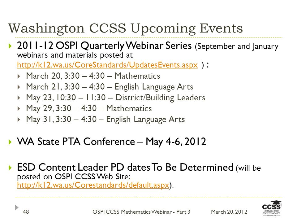 Washington CCSS Upcoming Events 2011-12 OSPI Quarterly Webinar Series (September and January webinars and materials posted at http://k12.wa.us/CoreStandards/UpdatesEvents.aspx ) : http://k12.wa.us/CoreStandards/UpdatesEvents.aspx March 20, 3:30 – 4:30 – Mathematics March 21, 3:30 – 4:30 – English Language Arts May 23, 10:30 – 11:30 – District/Building Leaders May 29, 3:30 – 4:30 – Mathematics May 31, 3:30 – 4:30 – English Language Arts WA State PTA Conference – May 4-6, 2012 ESD Content Leader PD dates To Be Determined (will be posted on OSPI CCSS Web Site: http://k12.wa.us/Corestandards/default.aspx).