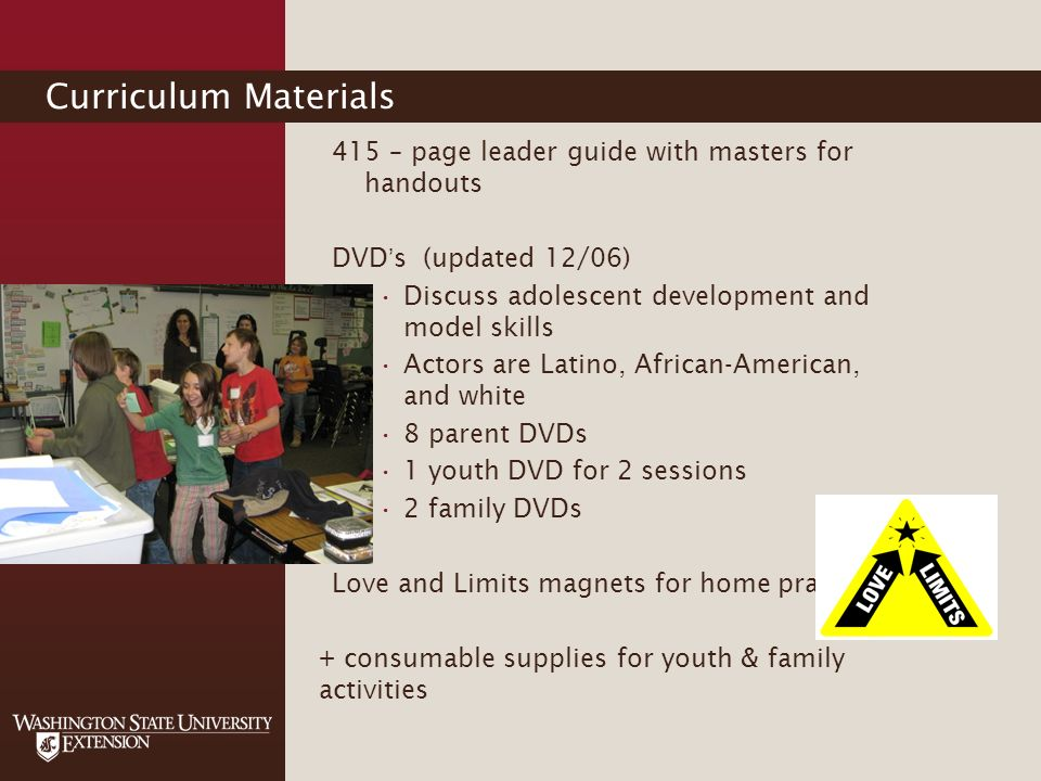 Curriculum Materials 415 – page leader guide with masters for handouts DVDs (updated 12/06) Discuss adolescent development and model skills Actors are Latino, African-American, and white 8 parent DVDs 1 youth DVD for 2 sessions 2 family DVDs Love and Limits magnets for home practice + consumable supplies for youth & family activities