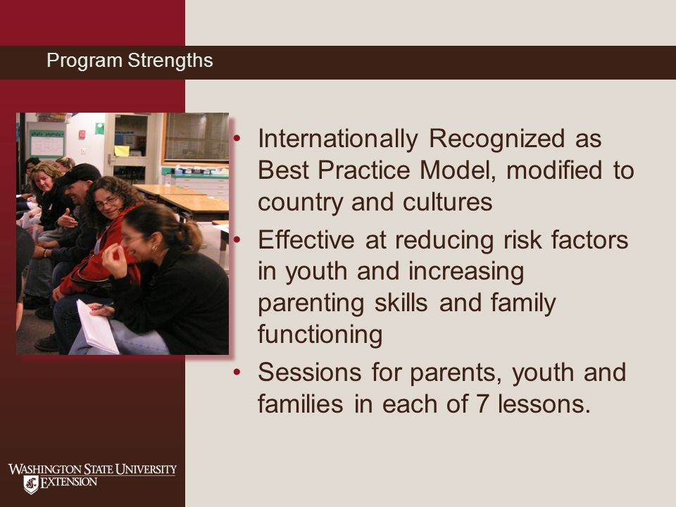 Program Strengths Internationally Recognized as Best Practice Model, modified to country and cultures Effective at reducing risk factors in youth and increasing parenting skills and family functioning Sessions for parents, youth and families in each of 7 lessons.