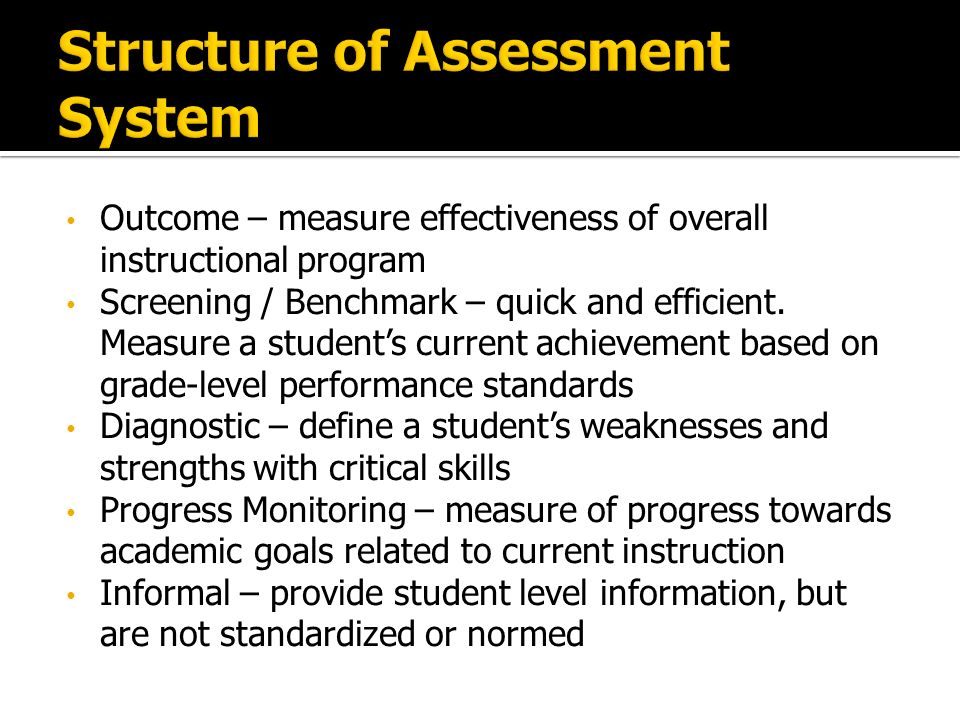 Outcome – measure effectiveness of overall instructional program Screening / Benchmark – quick and efficient.