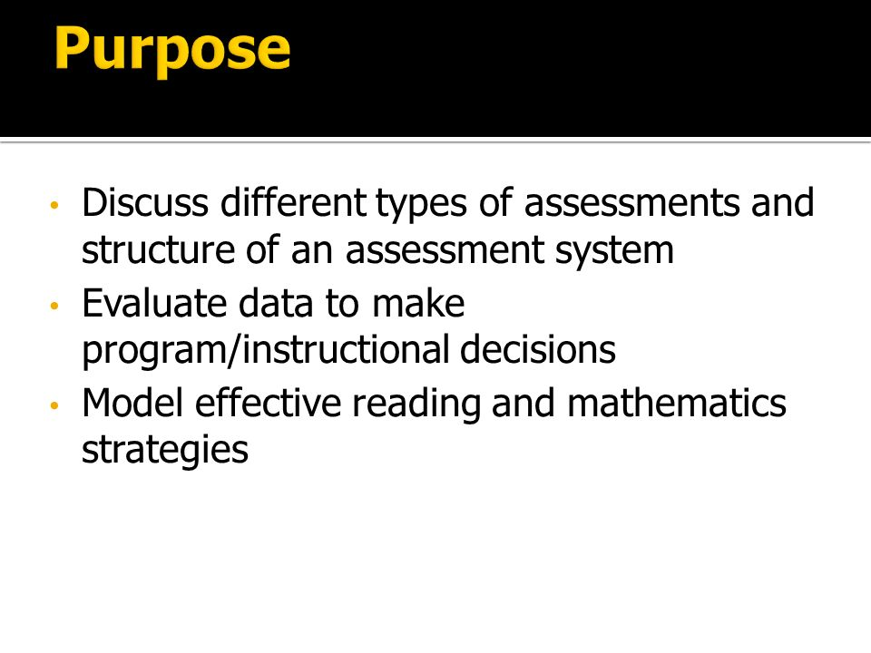 Discuss different types of assessments and structure of an assessment system Evaluate data to make program/instructional decisions Model effective reading and mathematics strategies