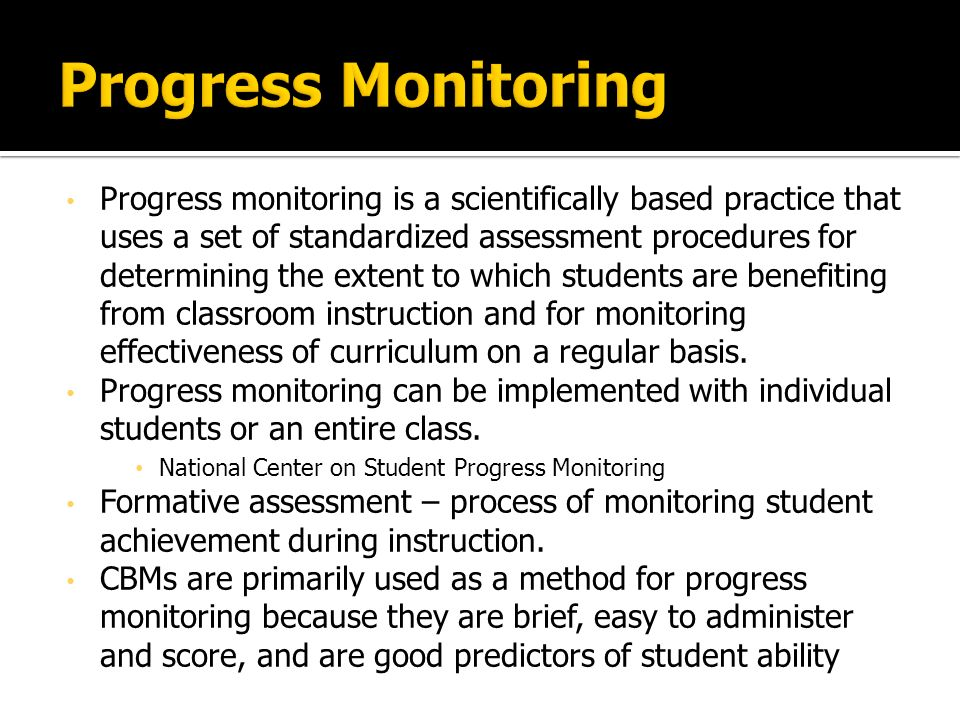 Progress monitoring is a scientifically based practice that uses a set of standardized assessment procedures for determining the extent to which students are benefiting from classroom instruction and for monitoring effectiveness of curriculum on a regular basis.