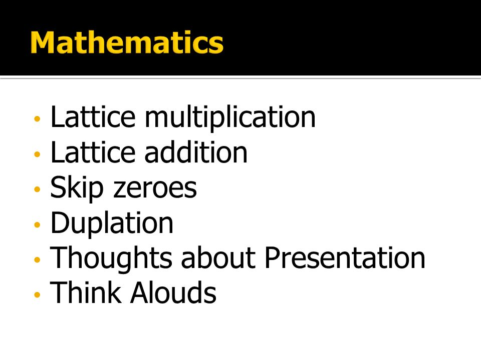 Lattice multiplication Lattice addition Skip zeroes Duplation Thoughts about Presentation Think Alouds