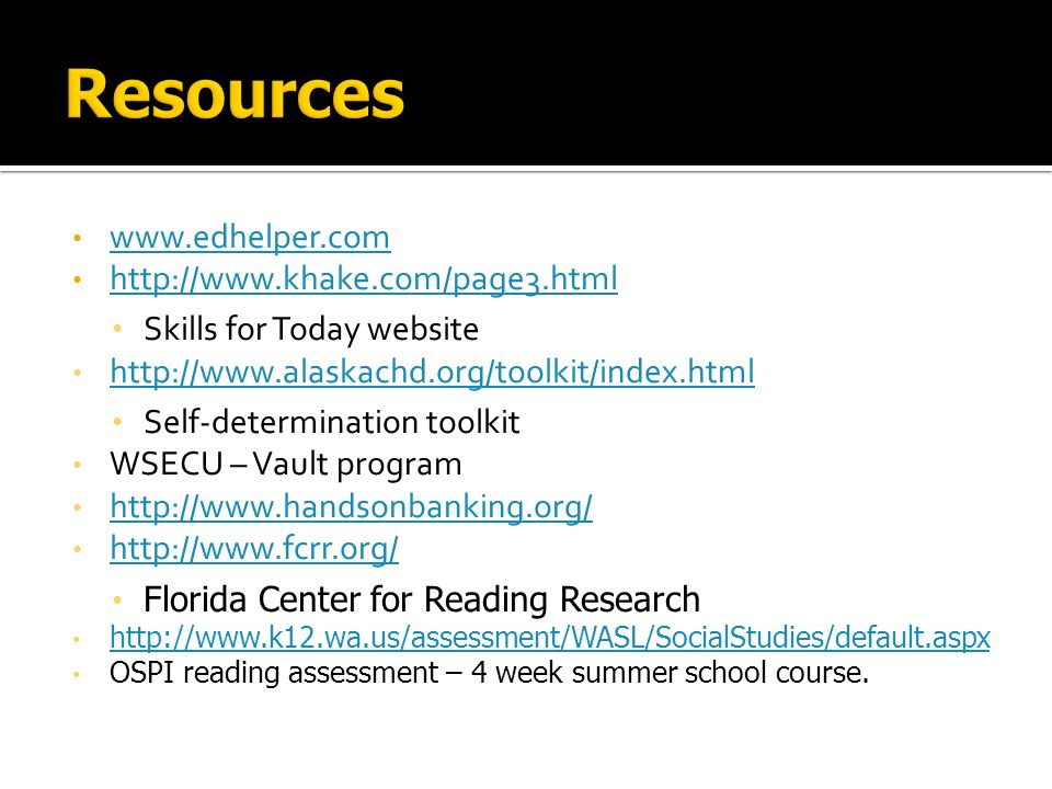 www.edhelper.com http://www.khake.com/page3.html Skills for Today website http://www.alaskachd.org/toolkit/index.html Self-determination toolkit WSECU – Vault program http://www.handsonbanking.org/ http://www.fcrr.org/ Florida Center for Reading Research http://www.k12.wa.us/assessment/WASL/SocialStudies/default.aspx OSPI reading assessment – 4 week summer school course.
