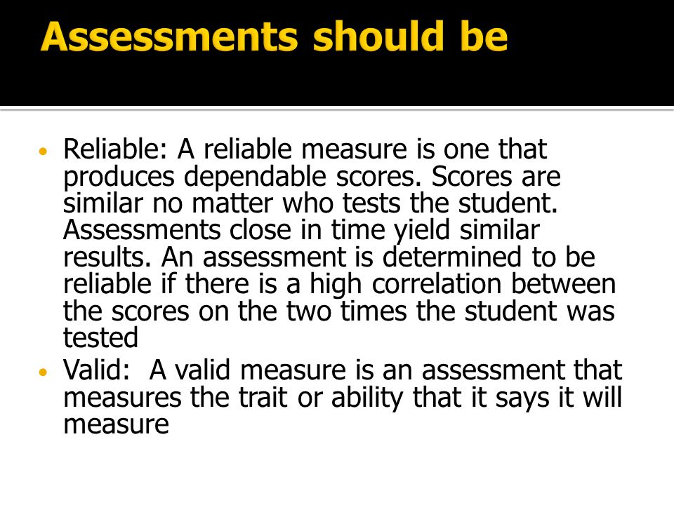 Reliable: A reliable measure is one that produces dependable scores.