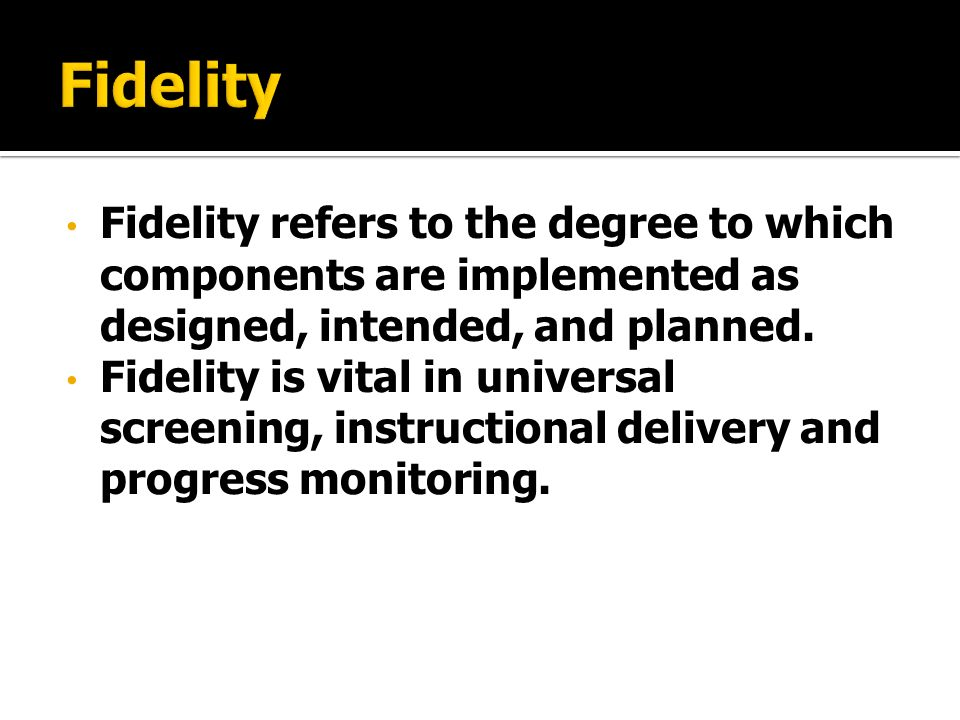 Fidelity refers to the degree to which components are implemented as designed, intended, and planned.