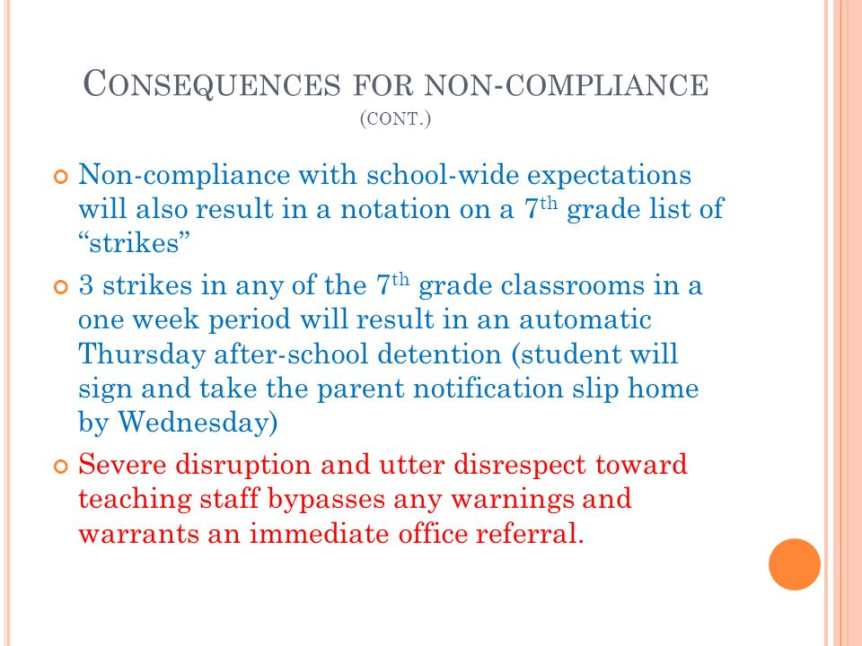 C ONSEQUENCES FOR NON - COMPLIANCE ( CONT.) Non-compliance with school-wide expectations will also result in a notation on a 7 th grade list of strikes 3 strikes in any of the 7 th grade classrooms in a one week period will result in an automatic Thursday after-school detention (student will sign and take the parent notification slip home by Wednesday) Severe disruption and utter disrespect toward teaching staff bypasses any warnings and warrants an immediate office referral.