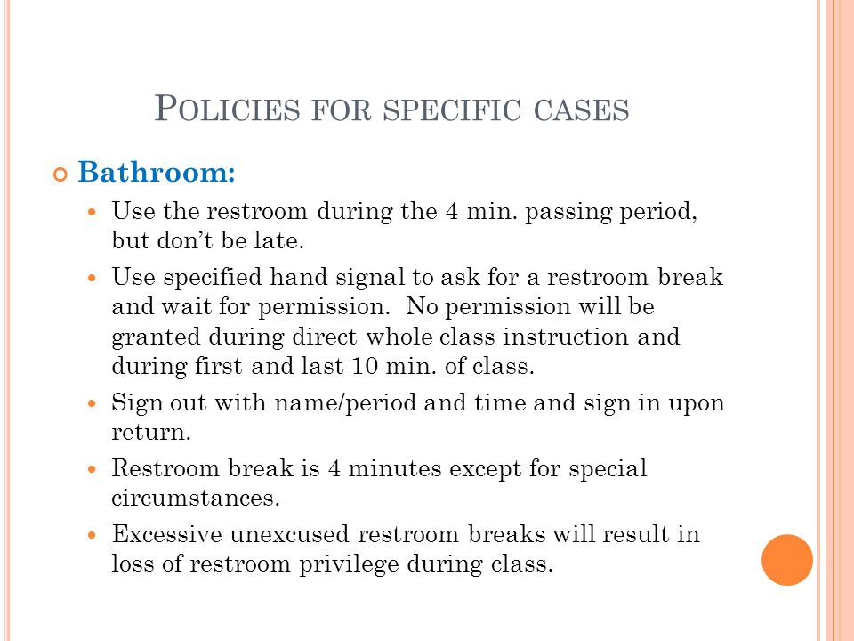 P OLICIES FOR SPECIFIC CASES Bathroom: Use the restroom during the 4 min.