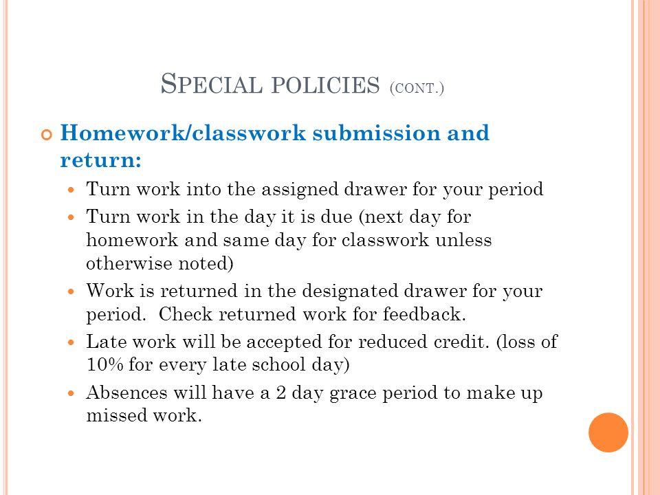 S PECIAL POLICIES ( CONT.) Homework/classwork submission and return: Turn work into the assigned drawer for your period Turn work in the day it is due (next day for homework and same day for classwork unless otherwise noted) Work is returned in the designated drawer for your period.