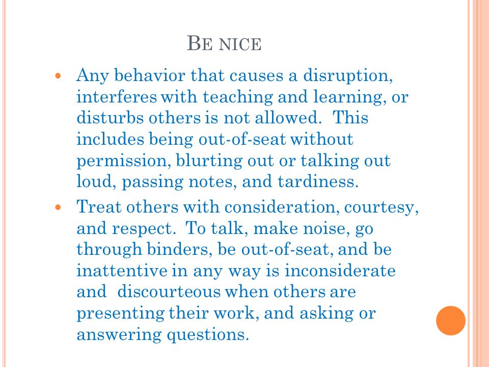 B E NICE Any behavior that causes a disruption, interferes with teaching and learning, or disturbs others is not allowed.