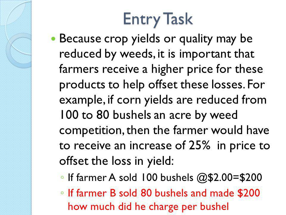 Entry Task Because crop yields or quality may be reduced by weeds, it is important that farmers receive a higher price for these products to help offset these losses.