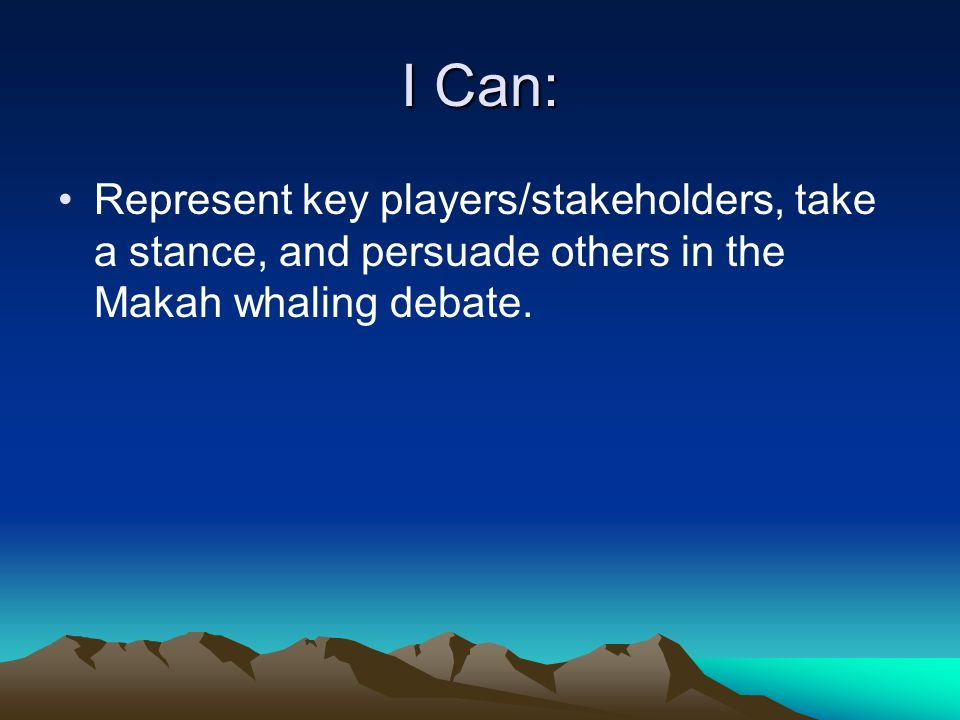 I Can: Represent key players/stakeholders, take a stance, and persuade others in the Makah whaling debate.