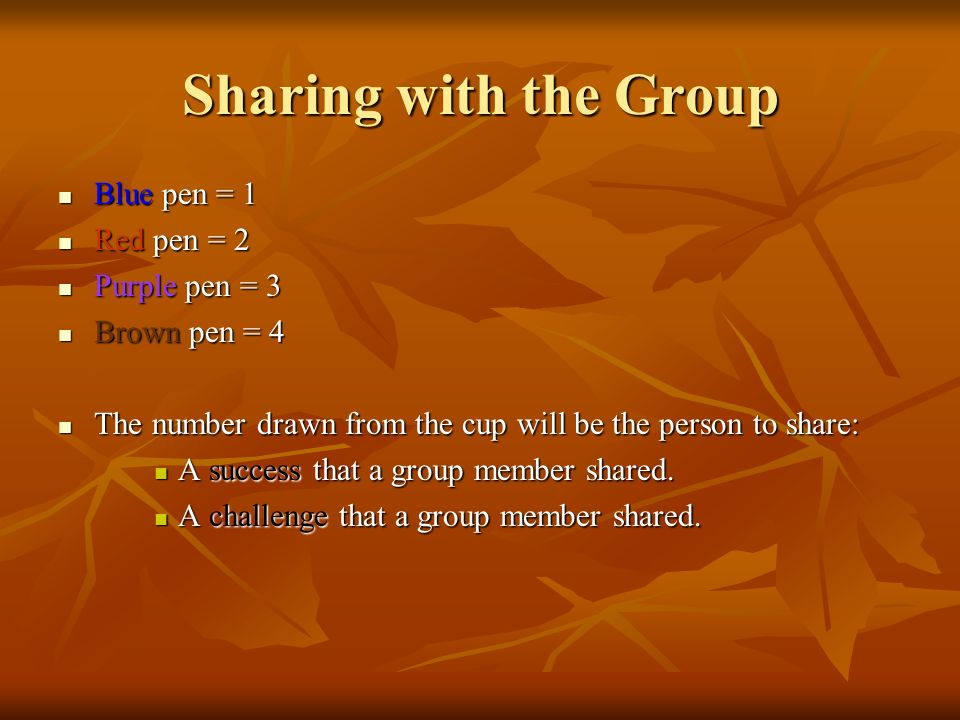 Sharing with the Group Blue pen = 1 Blue pen = 1 Red pen = 2 Red pen = 2 Purple pen = 3 Purple pen = 3 Brown pen = 4 Brown pen = 4 The number drawn from the cup will be the person to share: The number drawn from the cup will be the person to share: A success that a group member shared.