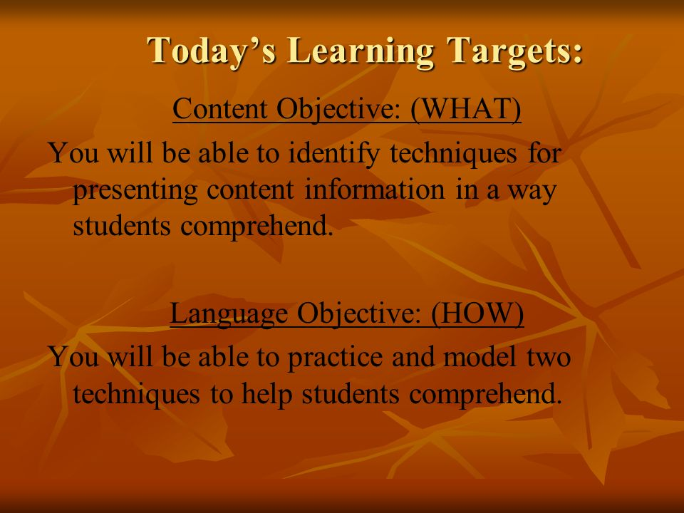 Todays Learning Targets: Content Objective: (WHAT) You will be able to identify techniques for presenting content information in a way students comprehend.