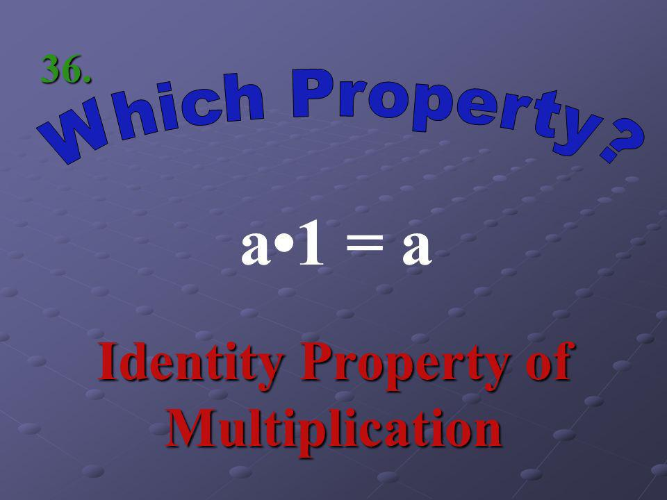 a(bc) = (ab)c Associative Property of Multiplication 35.