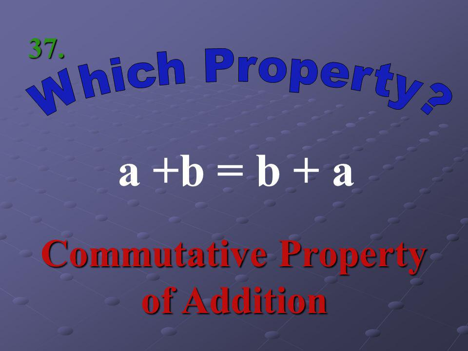 a1 = a Identity Property of Multiplication 36.