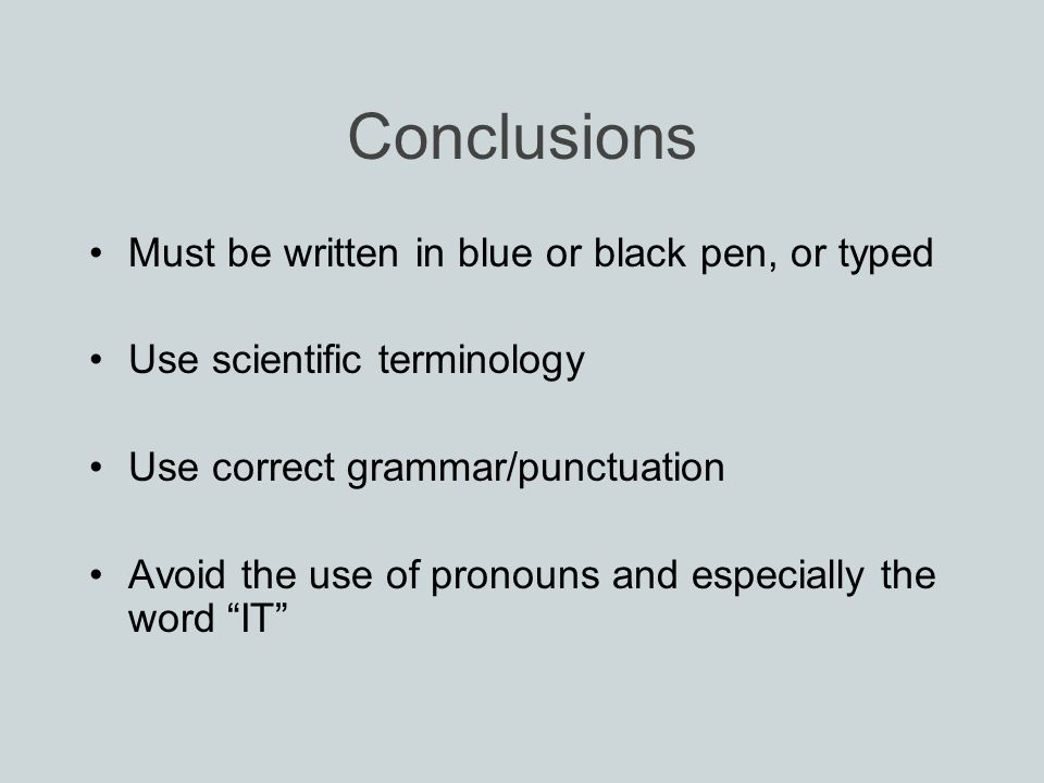 Conclusions Must be written in blue or black pen, or typed Use scientific terminology Use correct grammar/punctuation Avoid the use of pronouns and especially the word IT