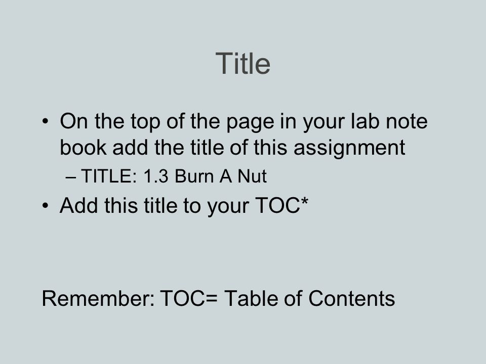 Title On the top of the page in your lab note book add the title of this assignment –TITLE: 1.3 Burn A Nut Add this title to your TOC* Remember: TOC= Table of Contents