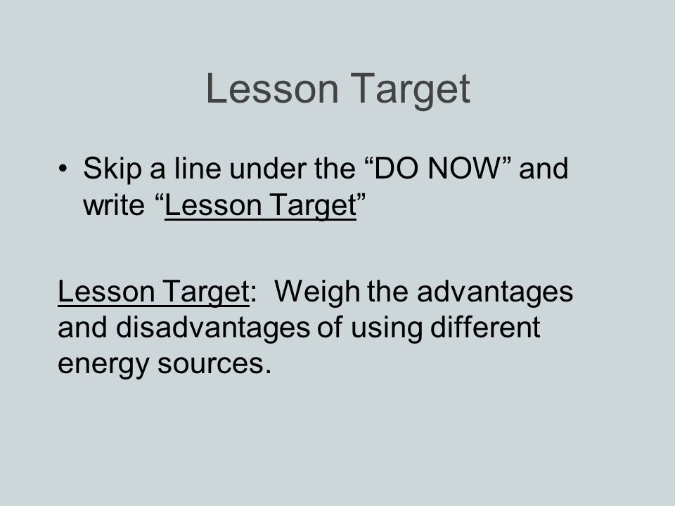 Lesson Target Skip a line under the DO NOW and write Lesson Target Lesson Target: Weigh the advantages and disadvantages of using different energy sources.
