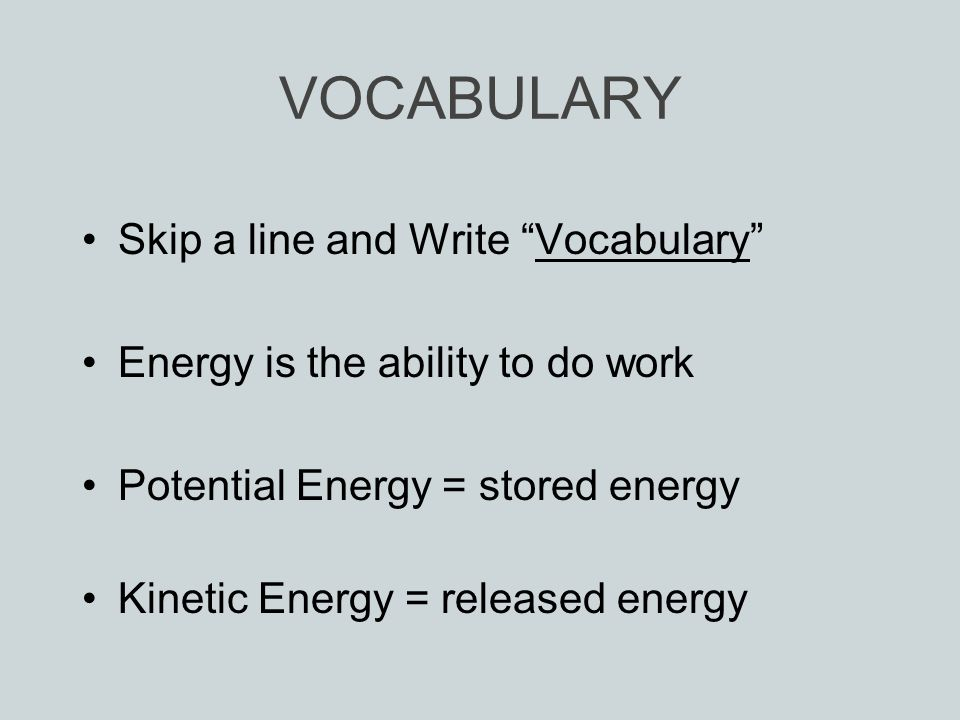 VOCABULARY Skip a line and Write Vocabulary Energy is the ability to do work Potential Energy = stored energy Kinetic Energy = released energy
