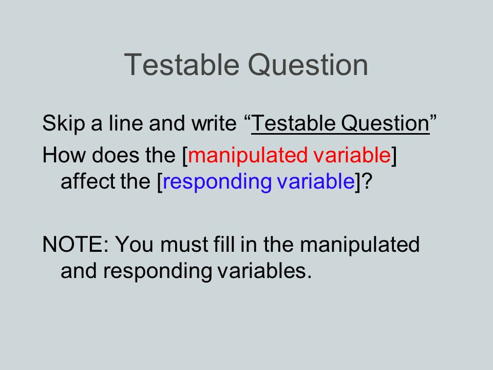 Testable Question Skip a line and write Testable Question How does the [manipulated variable] affect the [responding variable].