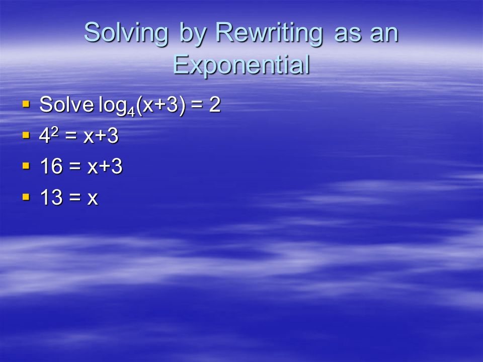 Example Solve 5x-2 = 42x+3 ln5x-2 = ln42x+3 (x-2)ln5 = (2x+3)ln4 The book wants you to distribute… Instead, divide by ln4 (x-2)1.1609 = 2x+3 1.1609x-2.3219 = 2x+3 x6.3424
