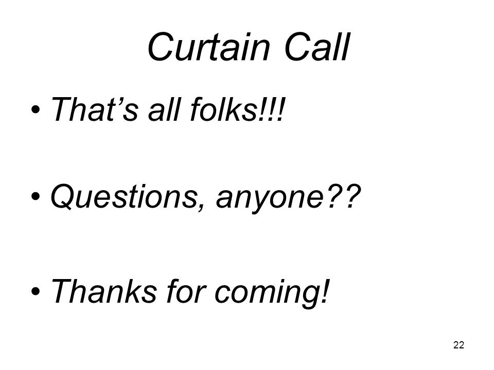 Curtain Call Thats all folks!!! Questions, anyone Thanks for coming! 22