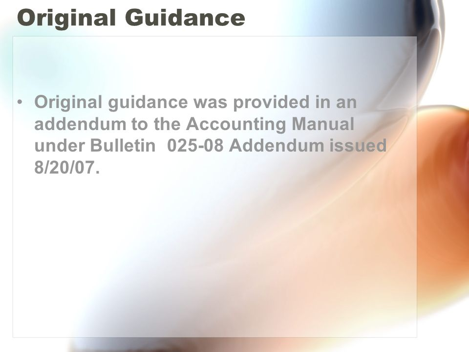 Original Guidance Original guidance was provided in an addendum to the Accounting Manual under Bulletin 025-08 Addendum issued 8/20/07.