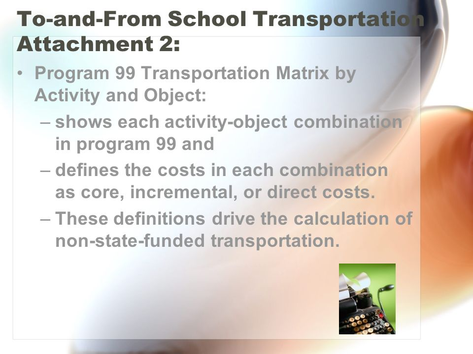 To-and-From School Transportation Attachment 2: Program 99 Transportation Matrix by Activity and Object: –shows each activity-object combination in program 99 and –defines the costs in each combination as core, incremental, or direct costs.