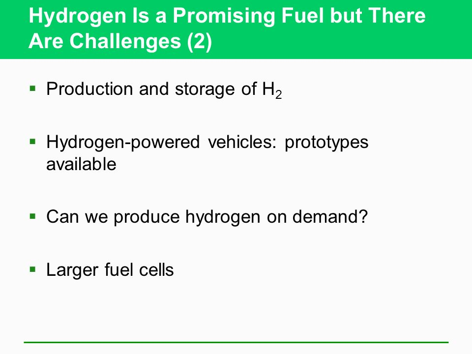 Hydrogen Is a Promising Fuel but There Are Challenges (2) Production and storage of H 2 Hydrogen-powered vehicles: prototypes available Can we produce hydrogen on demand.