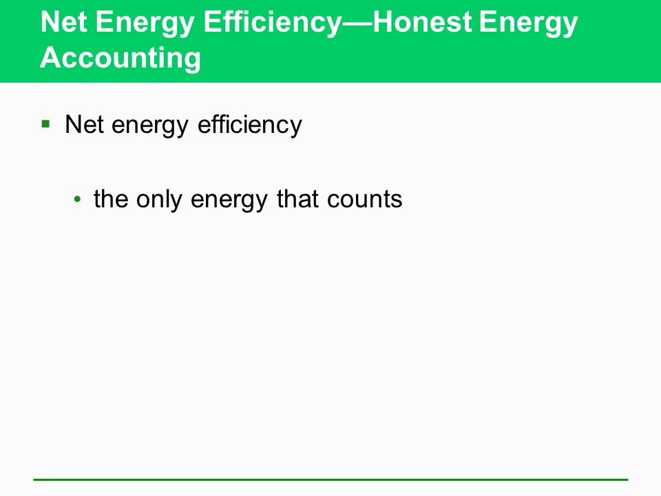 Net Energy EfficiencyHonest Energy Accounting Net energy efficiency the only energy that counts
