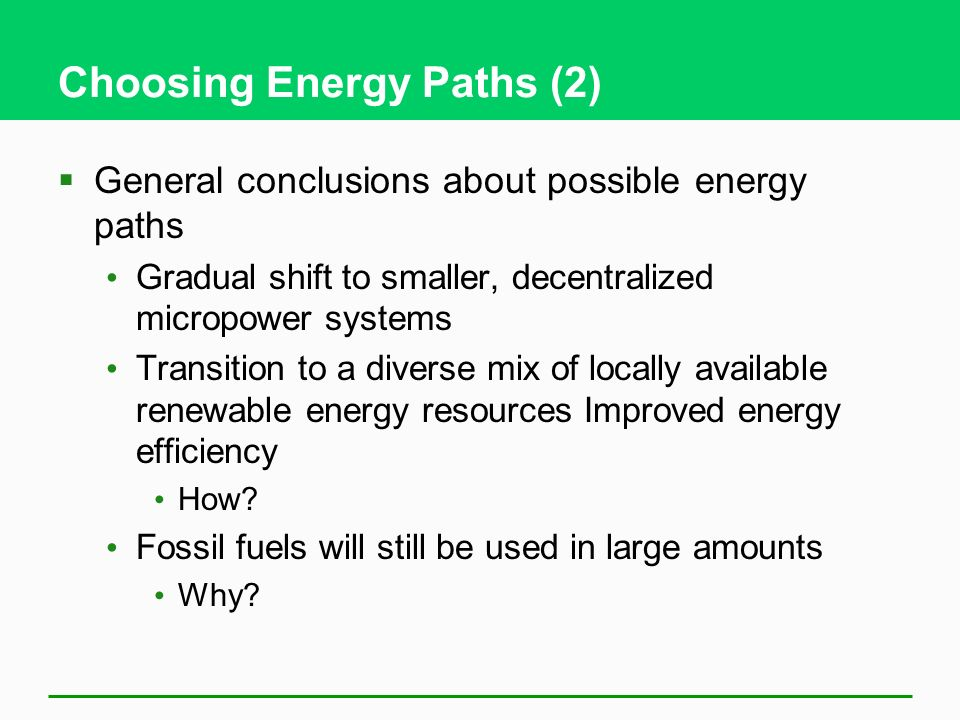 Choosing Energy Paths (2) General conclusions about possible energy paths Gradual shift to smaller, decentralized micropower systems Transition to a diverse mix of locally available renewable energy resources Improved energy efficiency How.