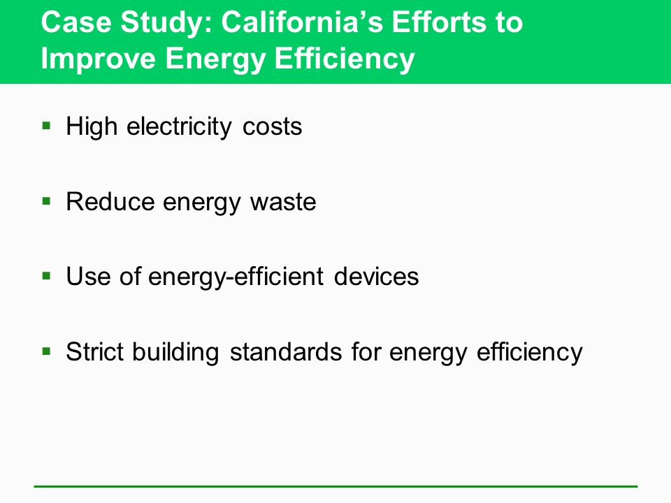 Case Study: Californias Efforts to Improve Energy Efficiency High electricity costs Reduce energy waste Use of energy-efficient devices Strict building standards for energy efficiency