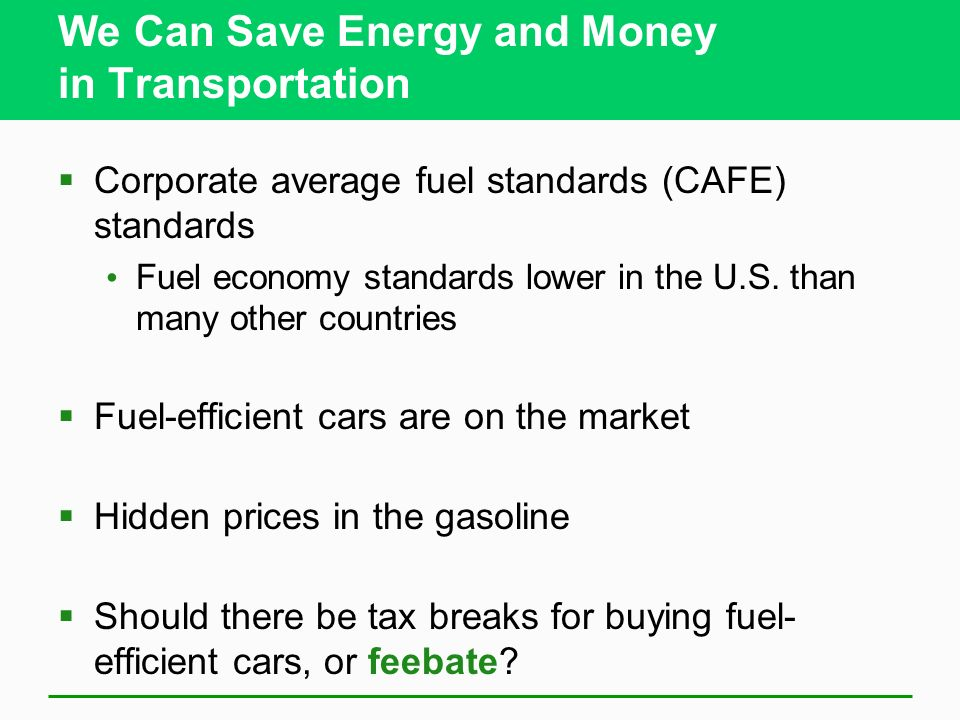 We Can Save Energy and Money in Transportation Corporate average fuel standards (CAFE) standards Fuel economy standards lower in the U.S.