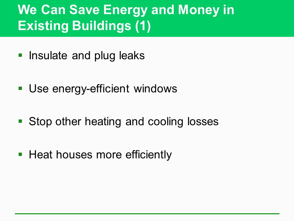 We Can Save Energy and Money in Existing Buildings (1) Insulate and plug leaks Use energy-efficient windows Stop other heating and cooling losses Heat houses more efficiently