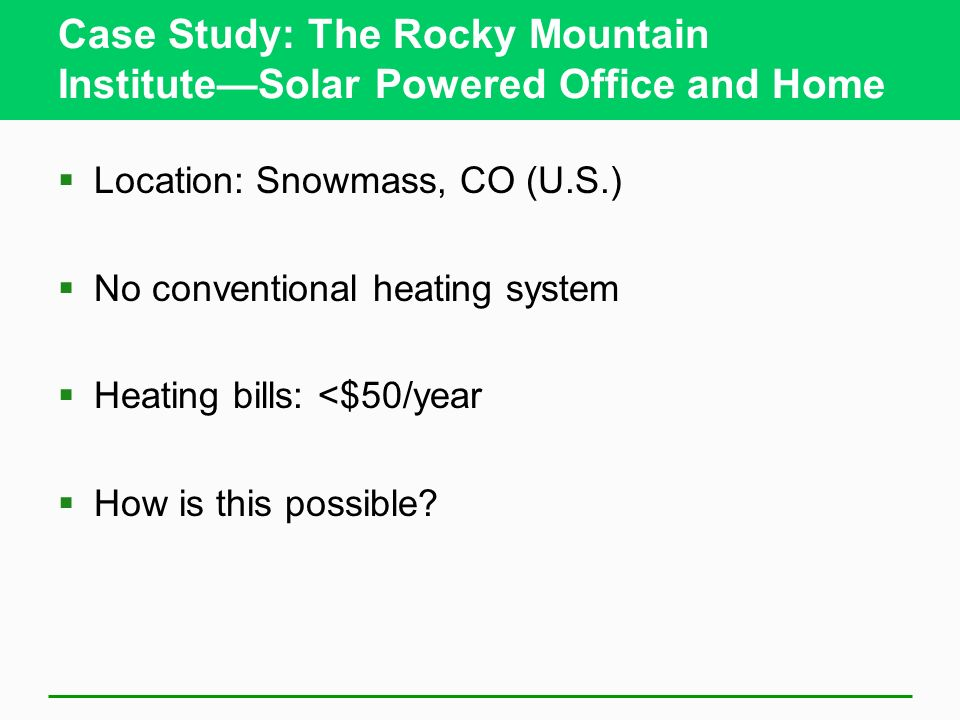 Case Study: The Rocky Mountain InstituteSolar Powered Office and Home Location: Snowmass, CO (U.S.) No conventional heating system Heating bills: <$50/year How is this possible