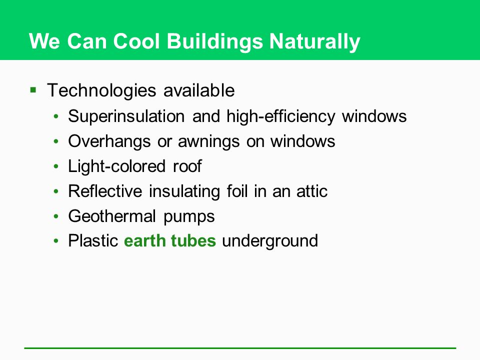 We Can Cool Buildings Naturally Technologies available Superinsulation and high-efficiency windows Overhangs or awnings on windows Light-colored roof Reflective insulating foil in an attic Geothermal pumps Plastic earth tubes underground