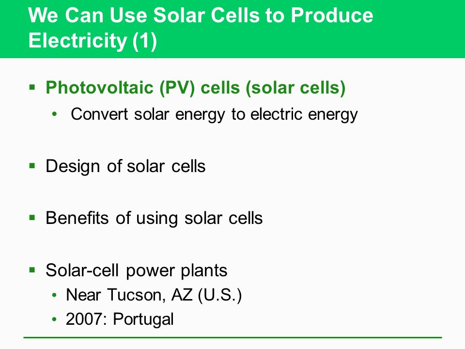 We Can Use Solar Cells to Produce Electricity (1) Photovoltaic (PV) cells (solar cells) Convert solar energy to electric energy Design of solar cells Benefits of using solar cells Solar-cell power plants Near Tucson, AZ (U.S.) 2007: Portugal