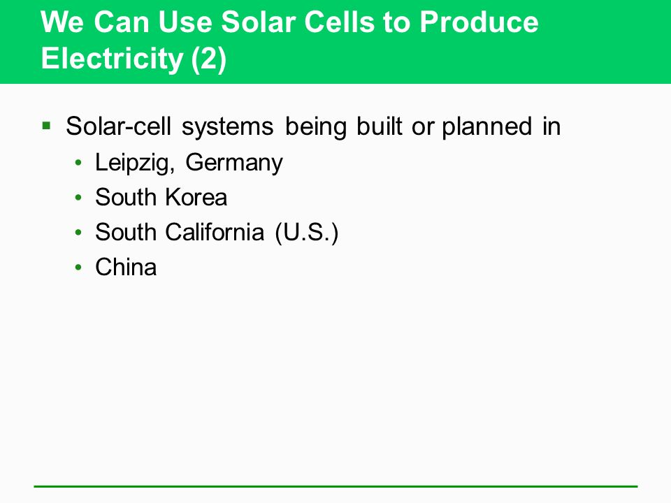 We Can Use Solar Cells to Produce Electricity (2) Solar-cell systems being built or planned in Leipzig, Germany South Korea South California (U.S.) China