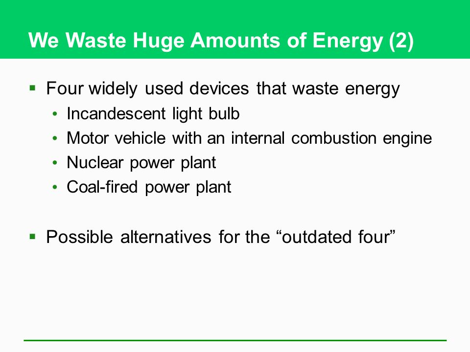 We Waste Huge Amounts of Energy (2) Four widely used devices that waste energy Incandescent light bulb Motor vehicle with an internal combustion engine Nuclear power plant Coal-fired power plant Possible alternatives for the outdated four