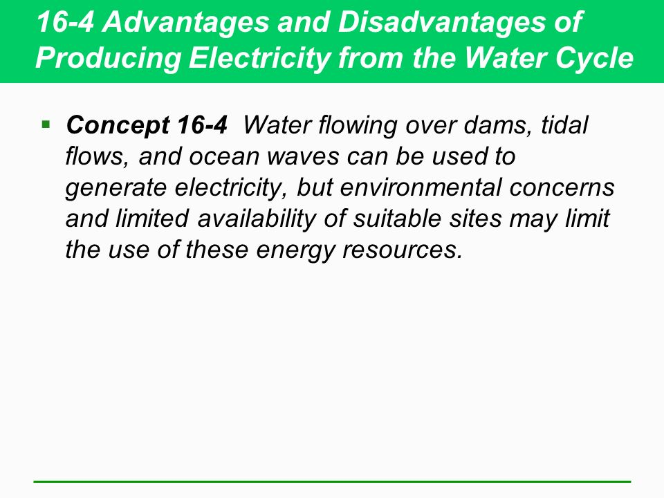 16-4 Advantages and Disadvantages of Producing Electricity from the Water Cycle Concept 16-4 Water flowing over dams, tidal flows, and ocean waves can be used to generate electricity, but environmental concerns and limited availability of suitable sites may limit the use of these energy resources.