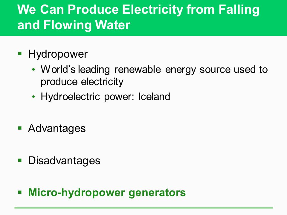 We Can Produce Electricity from Falling and Flowing Water Hydropower Worlds leading renewable energy source used to produce electricity Hydroelectric power: Iceland Advantages Disadvantages Micro-hydropower generators