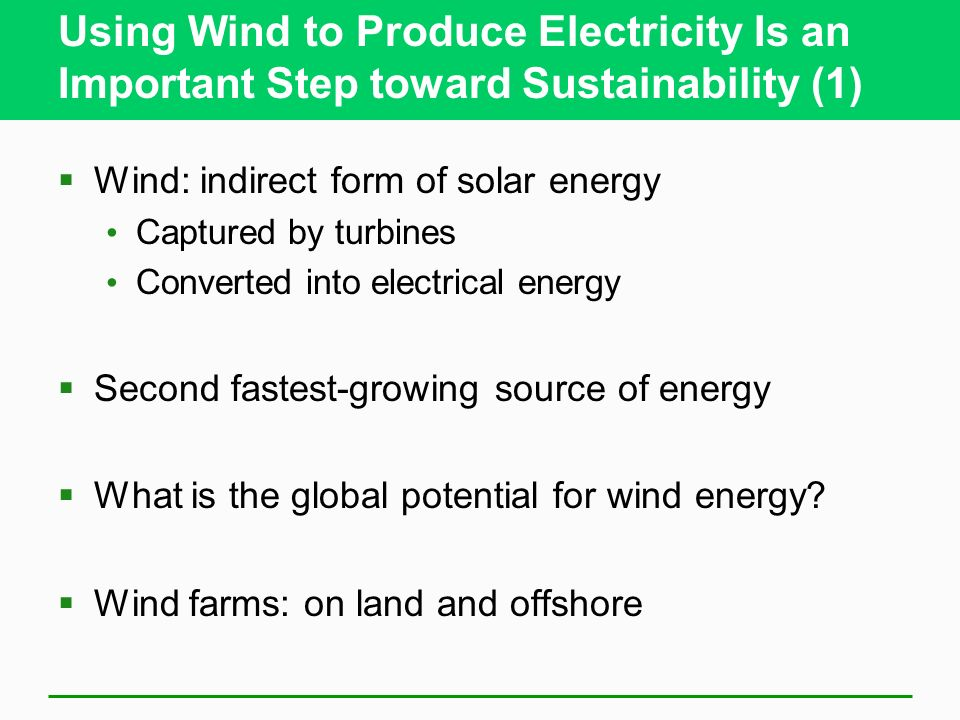 Using Wind to Produce Electricity Is an Important Step toward Sustainability (1) Wind: indirect form of solar energy Captured by turbines Converted into electrical energy Second fastest-growing source of energy What is the global potential for wind energy.
